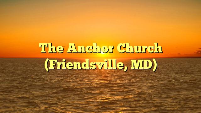 The Anchor Church (Friendsville, MD)